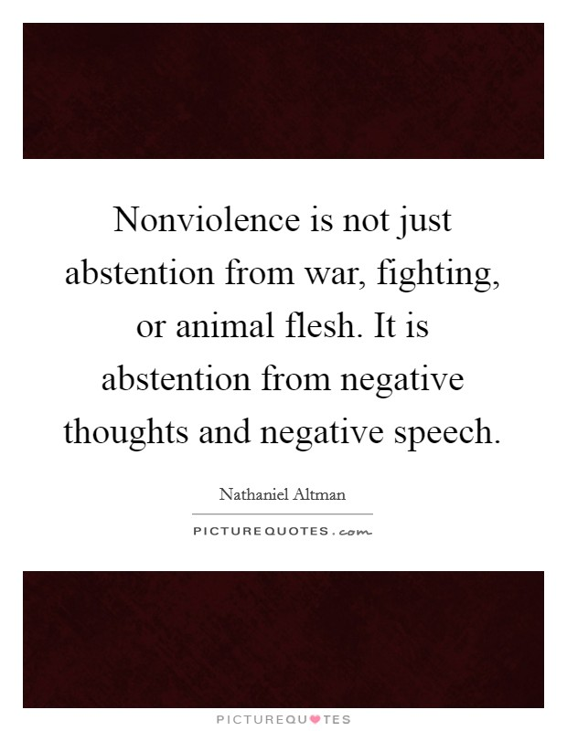 Nonviolence is not just abstention from war, fighting, or animal flesh. It is abstention from negative thoughts and negative speech Picture Quote #1