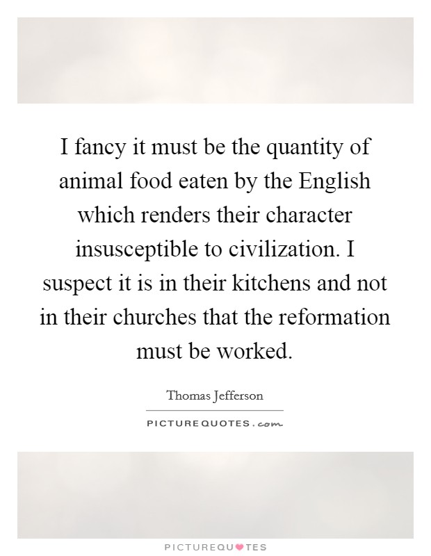 I fancy it must be the quantity of animal food eaten by the English which renders their character insusceptible to civilization. I suspect it is in their kitchens and not in their churches that the reformation must be worked Picture Quote #1