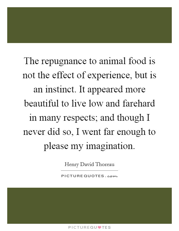 The repugnance to animal food is not the effect of experience, but is an instinct. It appeared more beautiful to live low and farehard in many respects; and though I never did so, I went far enough to please my imagination Picture Quote #1