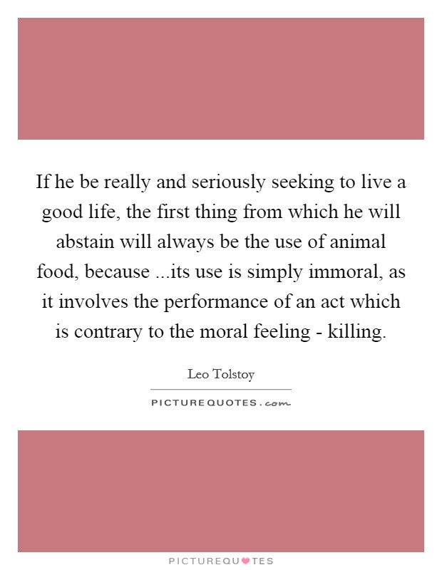 If he be really and seriously seeking to live a good life, the first thing from which he will abstain will always be the use of animal food, because ...its use is simply immoral, as it involves the performance of an act which is contrary to the moral feeling - killing Picture Quote #1