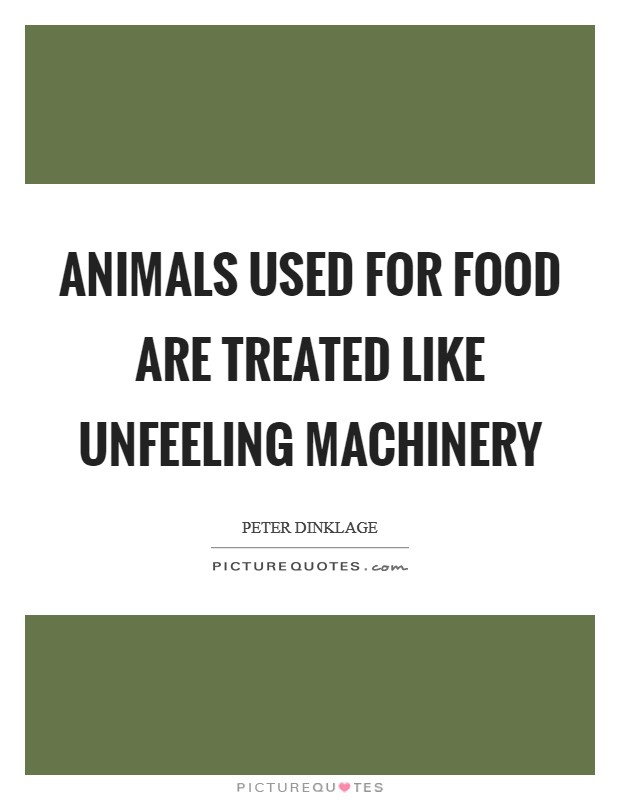 Animals used for food are treated like unfeeling machinery Picture Quote #1