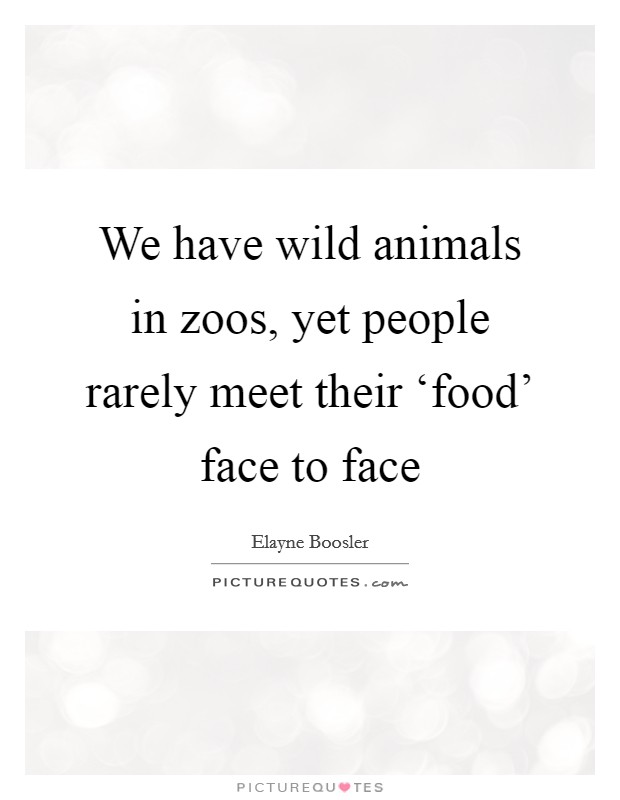 We have wild animals in zoos, yet people rarely meet their 'food' face to face Picture Quote #1