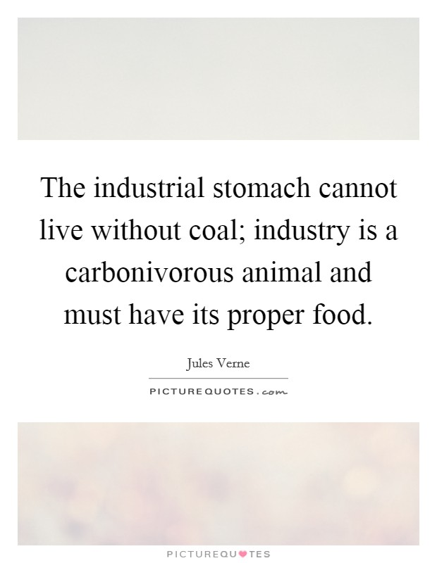 The industrial stomach cannot live without coal; industry is a carbonivorous animal and must have its proper food Picture Quote #1