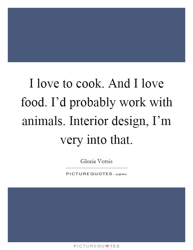 I love to cook. And I love food. I'd probably work with animals. Interior design, I'm very into that Picture Quote #1