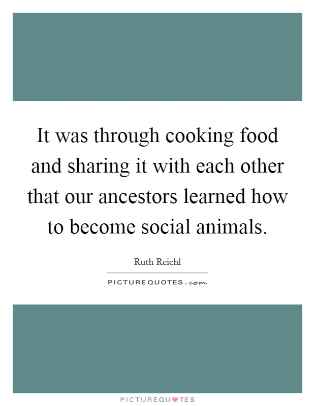 It was through cooking food and sharing it with each other that our ancestors learned how to become social animals Picture Quote #1