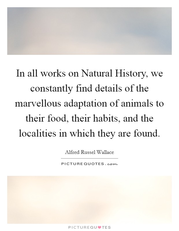 In all works on Natural History, we constantly find details of the marvellous adaptation of animals to their food, their habits, and the localities in which they are found Picture Quote #1