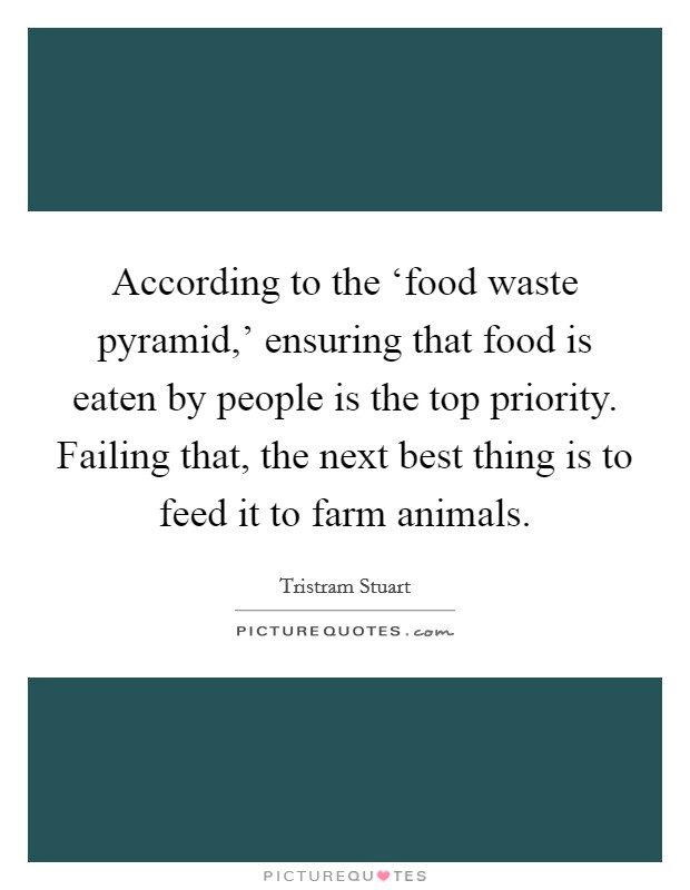 According to the 'food waste pyramid,' ensuring that food is eaten by people is the top priority. Failing that, the next best thing is to feed it to farm animals Picture Quote #1