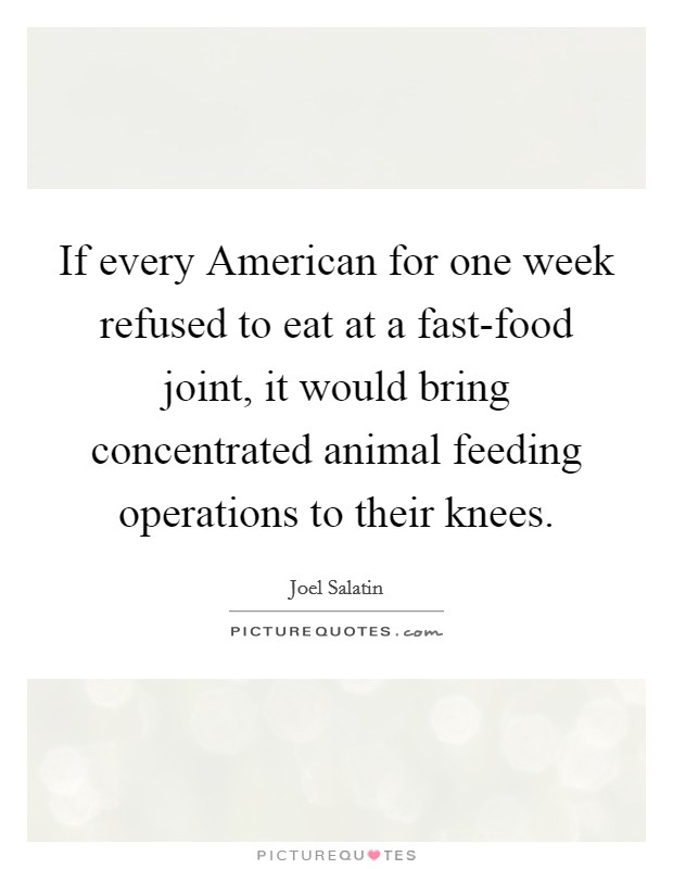 If every American for one week refused to eat at a fast-food joint, it would bring concentrated animal feeding operations to their knees Picture Quote #1