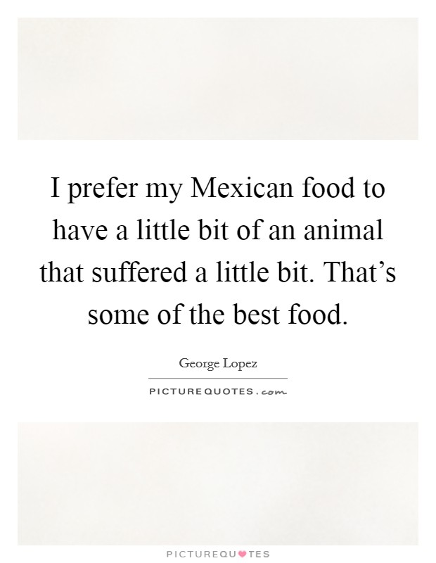 I prefer my Mexican food to have a little bit of an animal that suffered a little bit. That's some of the best food Picture Quote #1