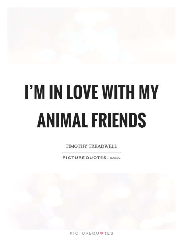 I'm in love with my animal friends Picture Quote #1