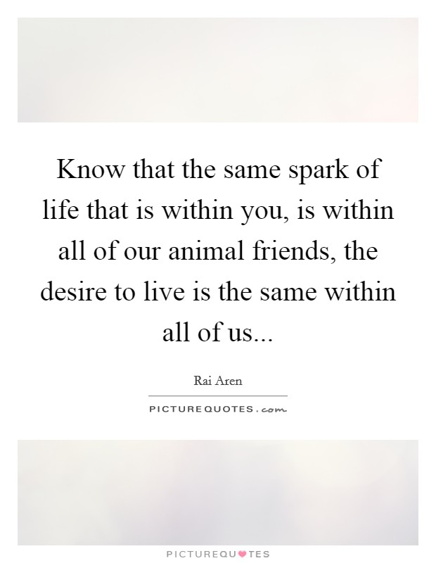 Know that the same spark of life that is within you, is within all of our animal friends, the desire to live is the same within all of us Picture Quote #1