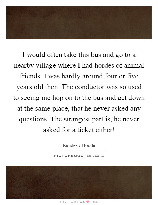 I would often take this bus and go to a nearby village where I had hordes of animal friends. I was hardly around four or five years old then. The conductor was so used to seeing me hop on to the bus and get down at the same place, that he never asked any questions. The strangest part is, he never asked for a ticket either! Picture Quote #1