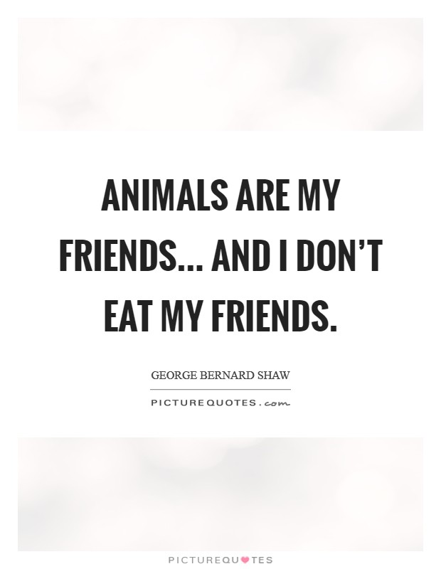 Animals are my friends... and I don't eat my friends Picture Quote #1