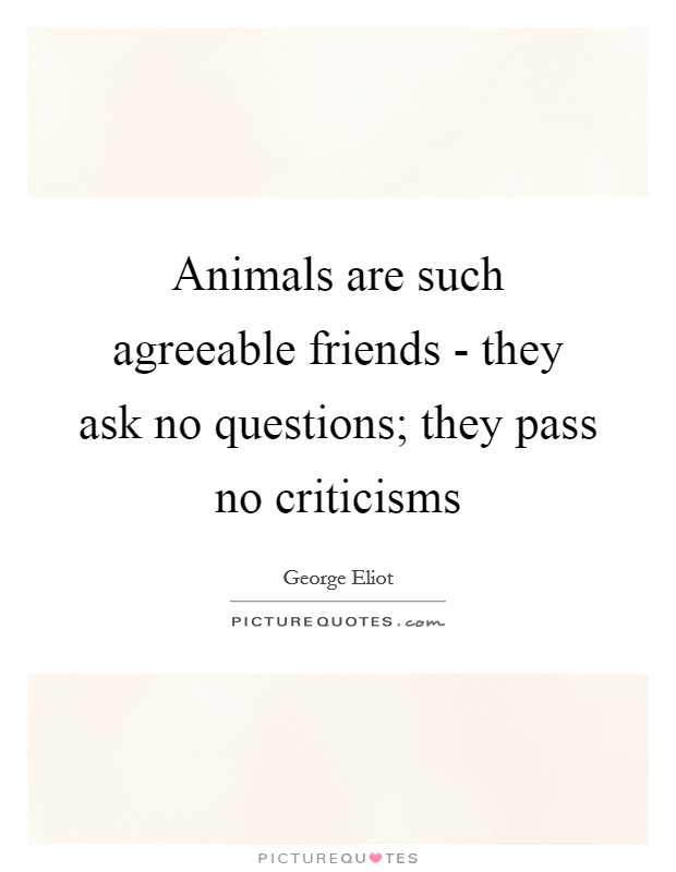 Animals are such agreeable friends - they ask no questions; they pass no criticisms Picture Quote #1