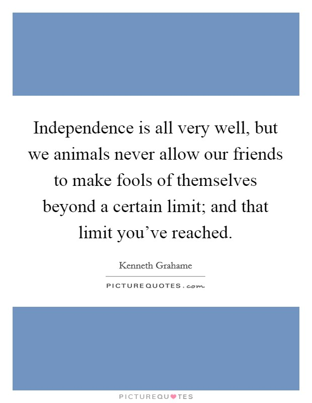 Independence is all very well, but we animals never allow our friends to make fools of themselves beyond a certain limit; and that limit you've reached Picture Quote #1