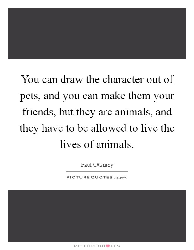 You can draw the character out of pets, and you can make them your friends, but they are animals, and they have to be allowed to live the lives of animals Picture Quote #1
