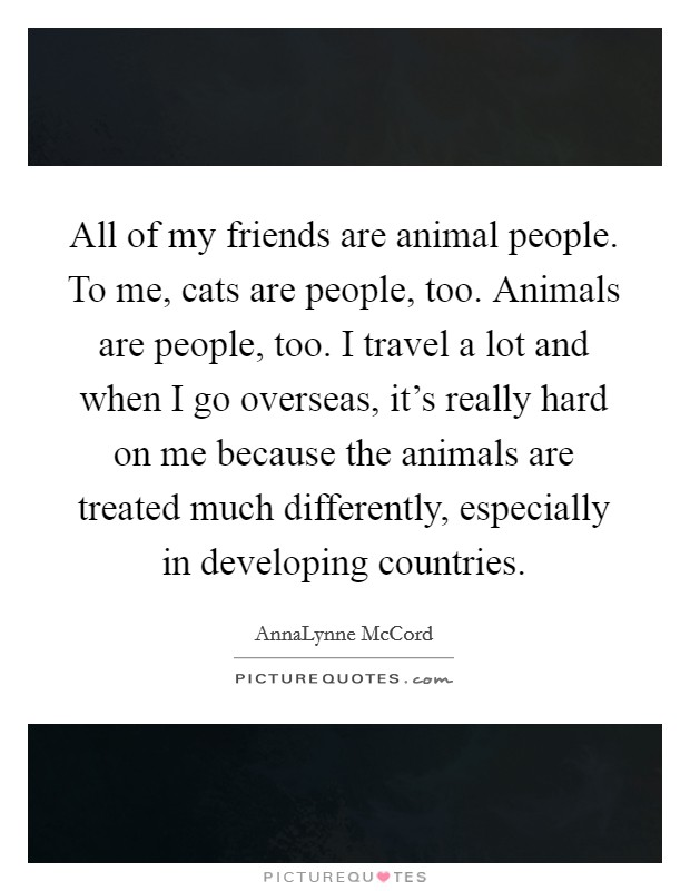 All of my friends are animal people. To me, cats are people, too. Animals are people, too. I travel a lot and when I go overseas, it's really hard on me because the animals are treated much differently, especially in developing countries Picture Quote #1