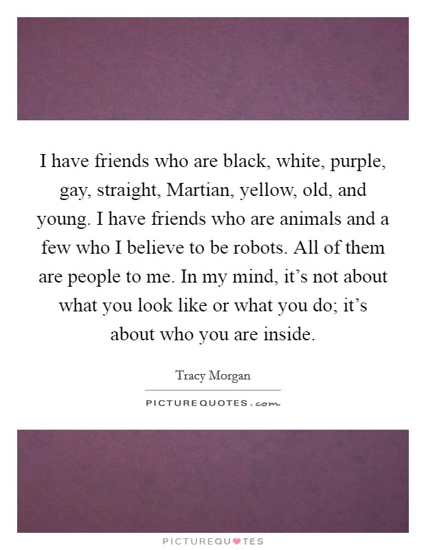 I have friends who are black, white, purple, gay, straight, Martian, yellow, old, and young. I have friends who are animals and a few who I believe to be robots. All of them are people to me. In my mind, it's not about what you look like or what you do; it's about who you are inside Picture Quote #1