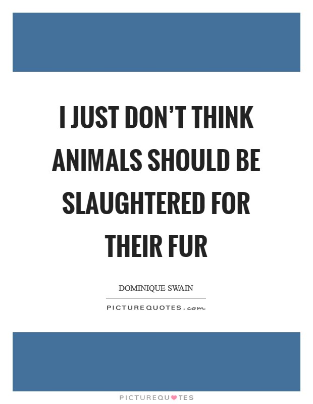 I just don't think animals should be slaughtered for their fur Picture Quote #1