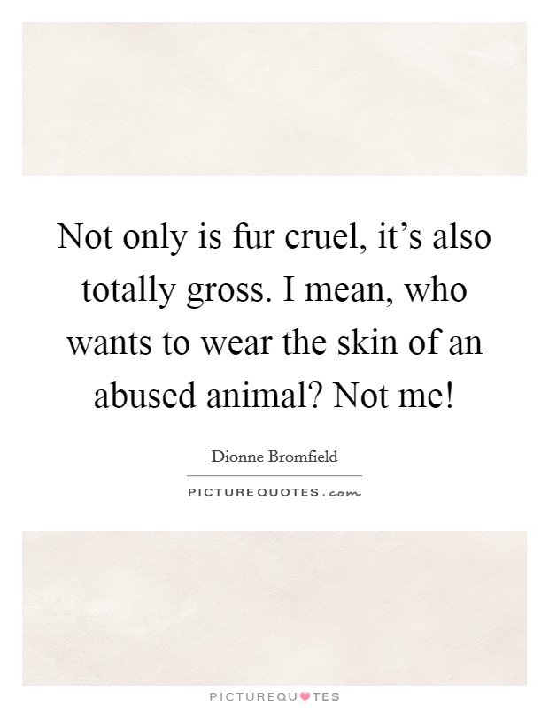 Not only is fur cruel, it's also totally gross. I mean, who wants to wear the skin of an abused animal? Not me! Picture Quote #1