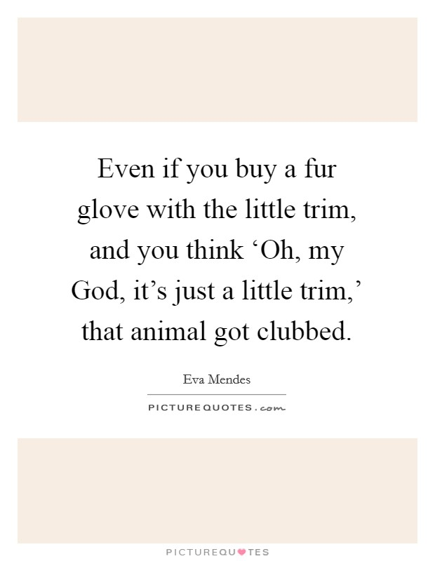 Even if you buy a fur glove with the little trim, and you think 'Oh, my God, it's just a little trim,' that animal got clubbed Picture Quote #1