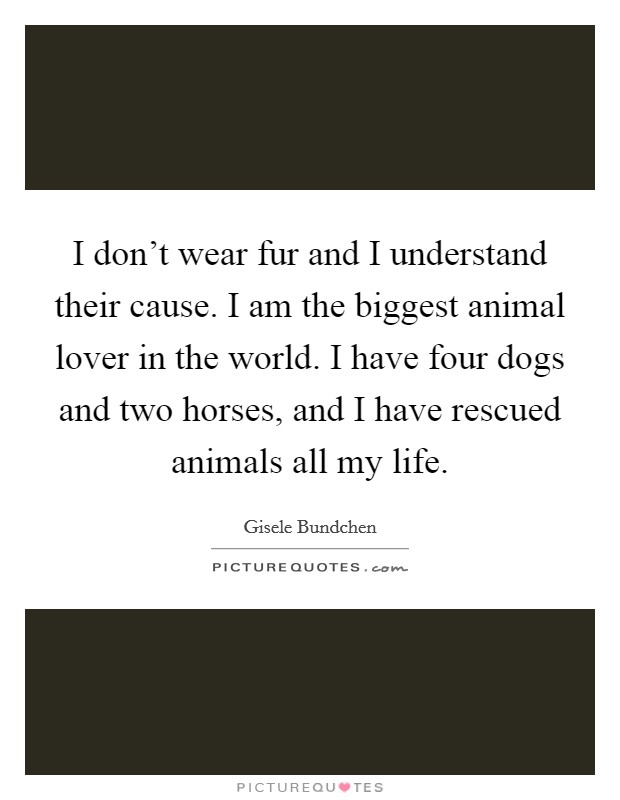 I don't wear fur and I understand their cause. I am the biggest animal lover in the world. I have four dogs and two horses, and I have rescued animals all my life Picture Quote #1