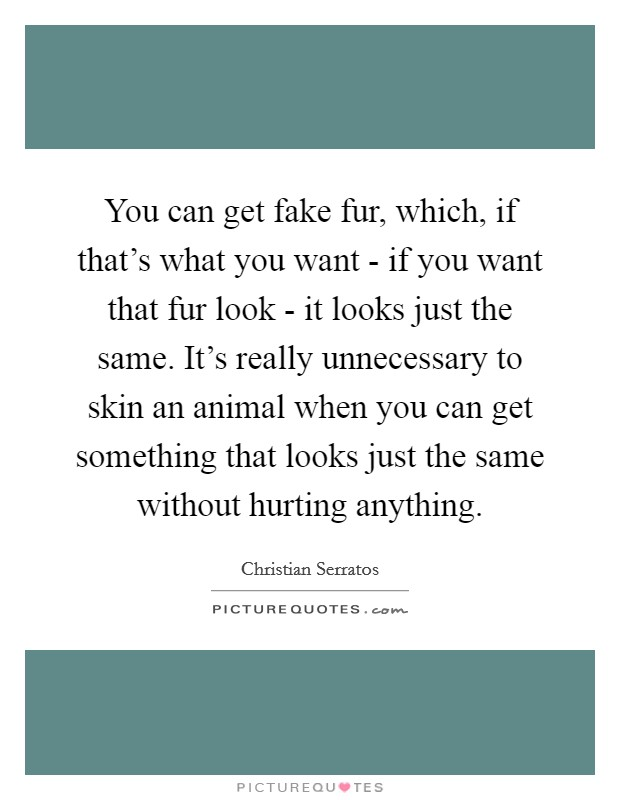 You can get fake fur, which, if that's what you want - if you want that fur look - it looks just the same. It's really unnecessary to skin an animal when you can get something that looks just the same without hurting anything Picture Quote #1