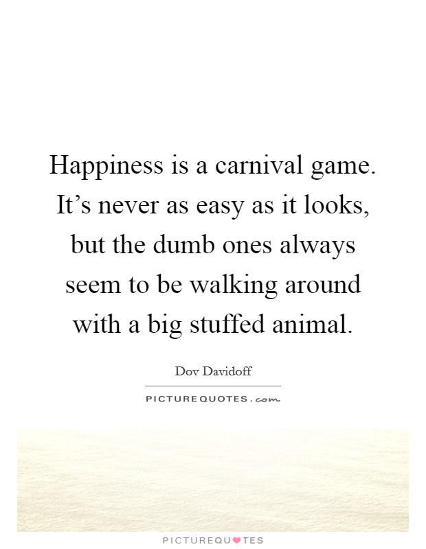 Happiness is a carnival game. It's never as easy as it looks, but the dumb ones always seem to be walking around with a big stuffed animal Picture Quote #1