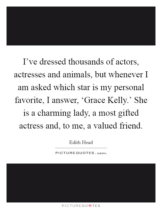I've dressed thousands of actors, actresses and animals, but whenever I am asked which star is my personal favorite, I answer, 'Grace Kelly.' She is a charming lady, a most gifted actress and, to me, a valued friend. Picture Quote #1