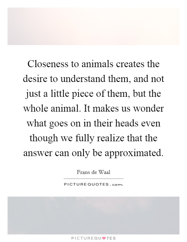 Closeness to animals creates the desire to understand them, and not just a little piece of them, but the whole animal. It makes us wonder what goes on in their heads even though we fully realize that the answer can only be approximated Picture Quote #1