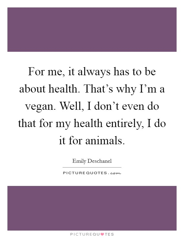 For me, it always has to be about health. That's why I'm a vegan. Well, I don't even do that for my health entirely, I do it for animals Picture Quote #1