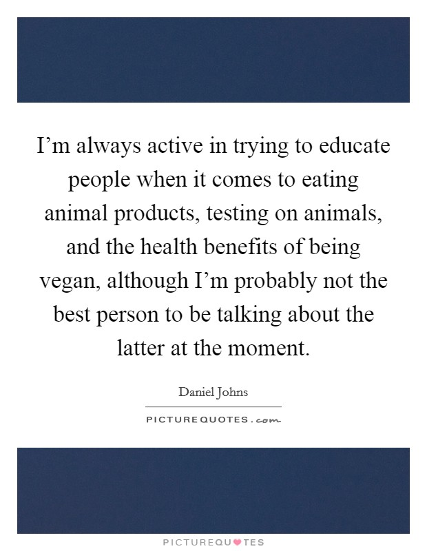 I'm always active in trying to educate people when it comes to eating animal products, testing on animals, and the health benefits of being vegan, although I'm probably not the best person to be talking about the latter at the moment Picture Quote #1