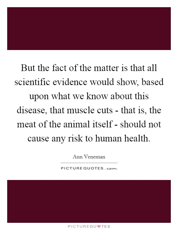 But the fact of the matter is that all scientific evidence would show, based upon what we know about this disease, that muscle cuts - that is, the meat of the animal itself - should not cause any risk to human health Picture Quote #1