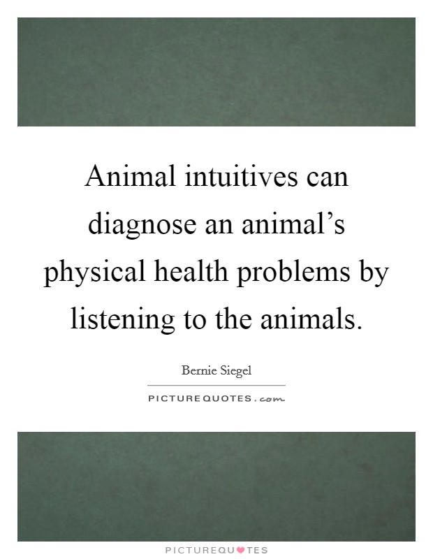 Animal intuitives can diagnose an animal's physical health problems by listening to the animals Picture Quote #1