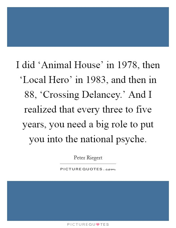 I did 'Animal House' in 1978, then 'Local Hero' in 1983, and then in  88, 'Crossing Delancey.' And I realized that every three to five years, you need a big role to put you into the national psyche Picture Quote #1