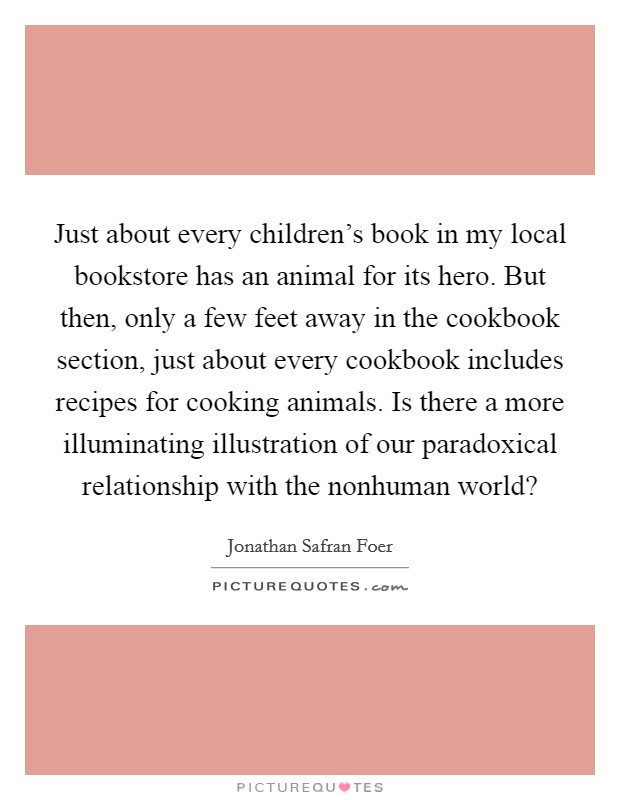 Just about every children's book in my local bookstore has an animal for its hero. But then, only a few feet away in the cookbook section, just about every cookbook includes recipes for cooking animals. Is there a more illuminating illustration of our paradoxical relationship with the nonhuman world? Picture Quote #1