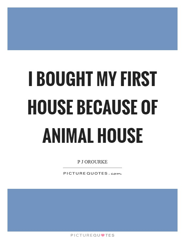 I bought my first house because of Animal House Picture Quote #1