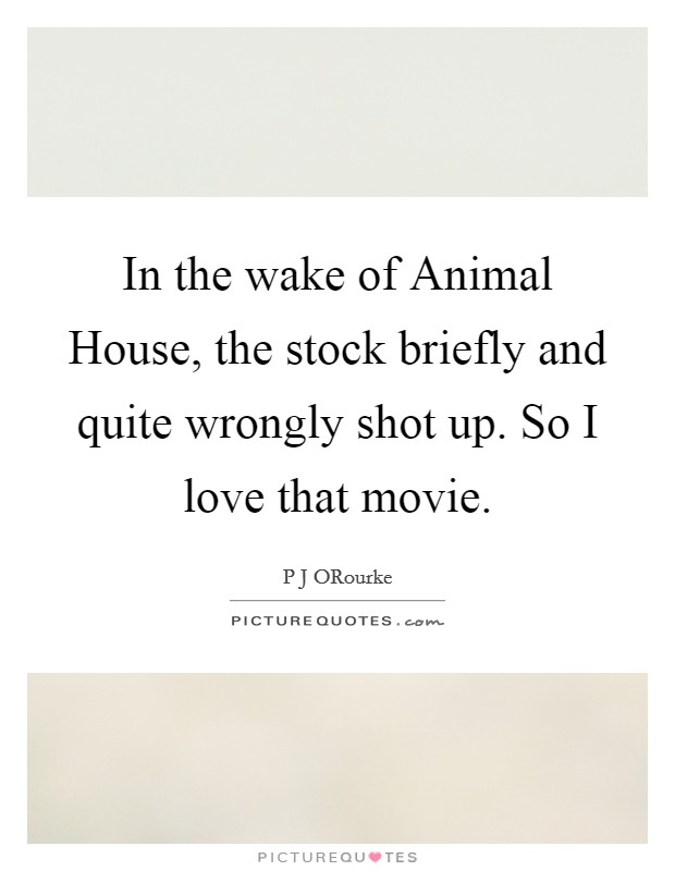 In the wake of Animal House, the stock briefly and quite wrongly shot up. So I love that movie Picture Quote #1