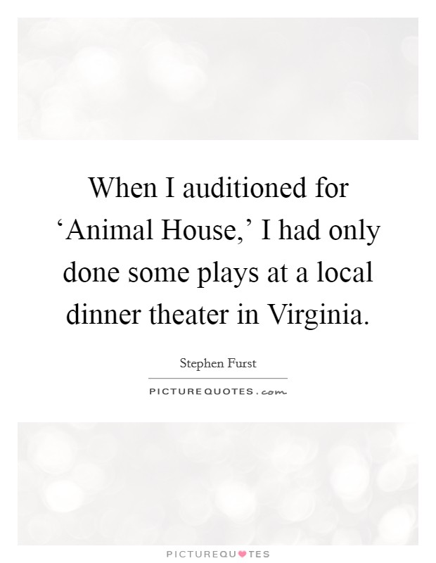 When I auditioned for 'Animal House,' I had only done some plays at a local dinner theater in Virginia Picture Quote #1