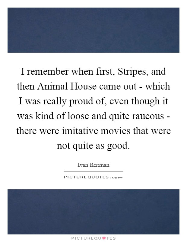 I remember when first, Stripes, and then Animal House came out - which I was really proud of, even though it was kind of loose and quite raucous - there were imitative movies that were not quite as good Picture Quote #1
