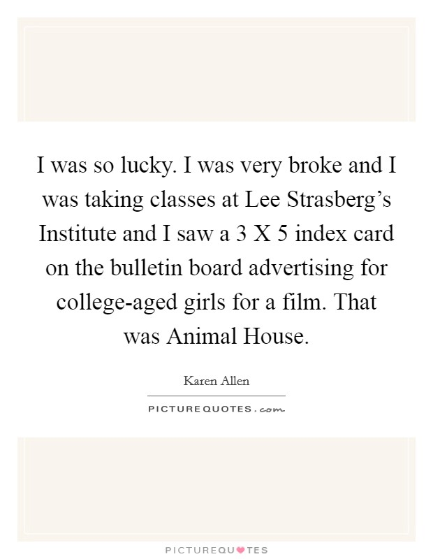 I was so lucky. I was very broke and I was taking classes at Lee Strasberg's Institute and I saw a 3 X 5 index card on the bulletin board advertising for college-aged girls for a film. That was Animal House Picture Quote #1
