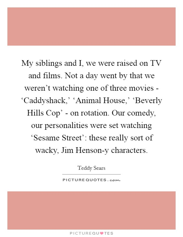 My siblings and I, we were raised on TV and films. Not a day went by that we weren't watching one of three movies - 'Caddyshack,' 'Animal House,' 'Beverly Hills Cop' - on rotation. Our comedy, our personalities were set watching 'Sesame Street': these really sort of wacky, Jim Henson-y characters Picture Quote #1