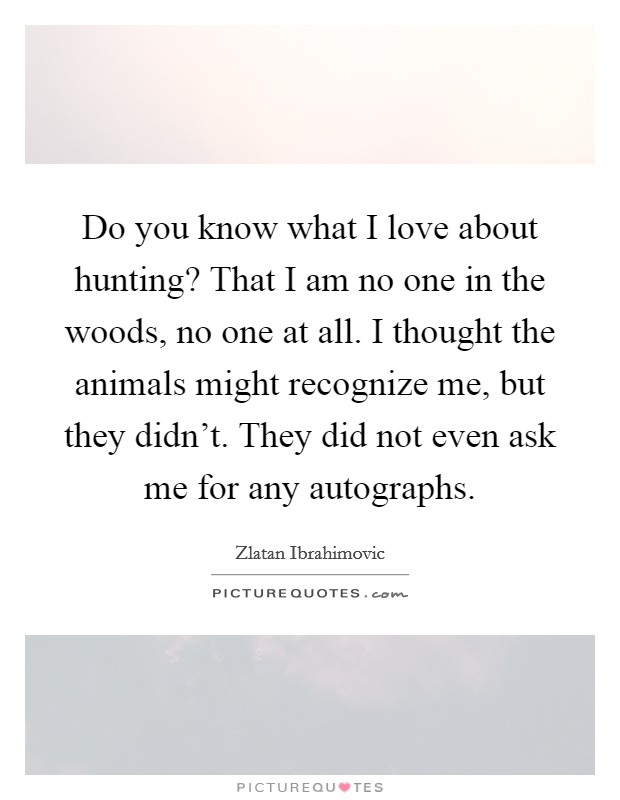 Do you know what I love about hunting? That I am no one in the woods, no one at all. I thought the animals might recognize me, but they didn't. They did not even ask me for any autographs. Picture Quote #1