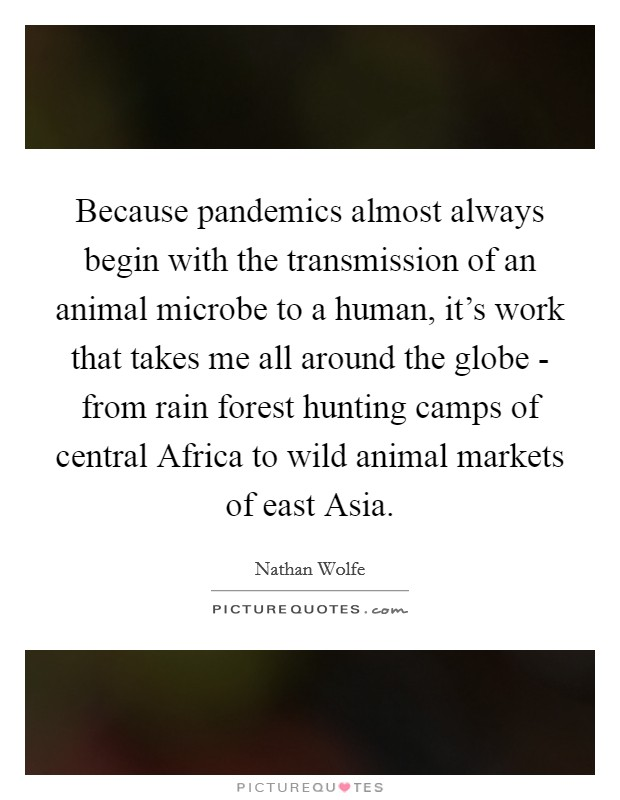 Because pandemics almost always begin with the transmission of an animal microbe to a human, it's work that takes me all around the globe - from rain forest hunting camps of central Africa to wild animal markets of east Asia Picture Quote #1