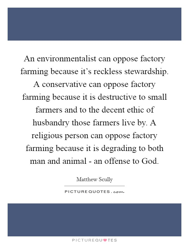 An environmentalist can oppose factory farming because it's reckless stewardship. A conservative can oppose factory farming because it is destructive to small farmers and to the decent ethic of husbandry those farmers live by. A religious person can oppose factory farming because it is degrading to both man and animal - an offense to God Picture Quote #1