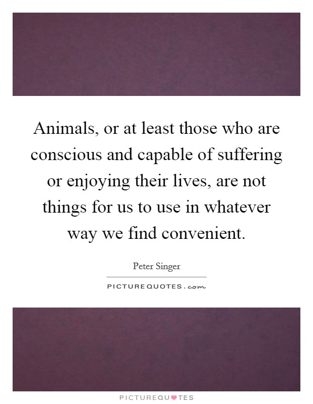 Animals, or at least those who are conscious and capable of suffering or enjoying their lives, are not things for us to use in whatever way we find convenient Picture Quote #1