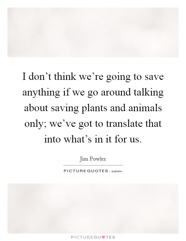 I don't think we're going to save anything if we go around talking about saving plants and animals only; we've got to translate that into what's in it for us Picture Quote #1