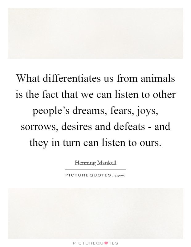 What differentiates us from animals is the fact that we can listen to other people's dreams, fears, joys, sorrows, desires and defeats - and they in turn can listen to ours Picture Quote #1