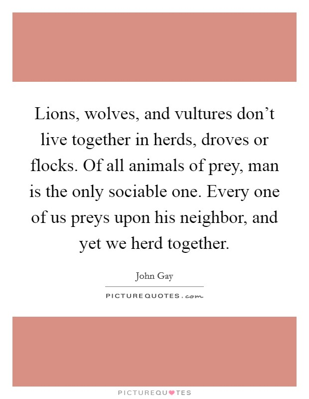 Lions, wolves, and vultures don't live together in herds, droves or flocks. Of all animals of prey, man is the only sociable one. Every one of us preys upon his neighbor, and yet we herd together Picture Quote #1