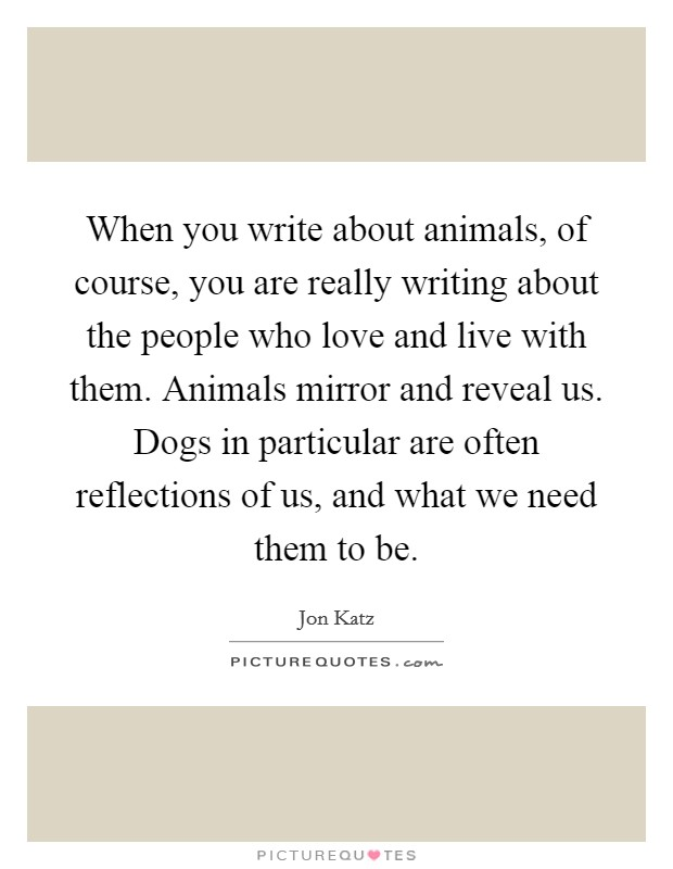 When you write about animals, of course, you are really writing about the people who love and live with them. Animals mirror and reveal us. Dogs in particular are often reflections of us, and what we need them to be Picture Quote #1